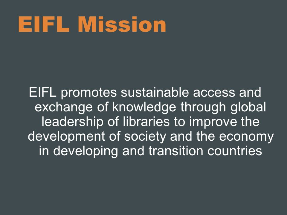 EIFL Mission EIFL promotes sustainable access and exchange of knowledge through global leadership of libraries to improve the development of society a