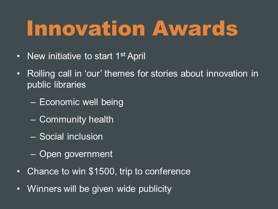 Innovation Awards New initiative to start 1 st April Rolling call in our themes for stories about innovation in public libraries –Economic well being