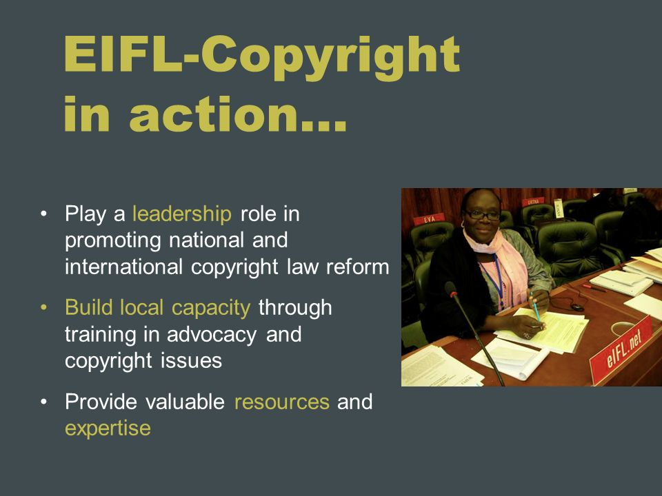EIFL-Copyright in action… Play a leadership role in promoting national and international copyright law reform Build local capacity through training in