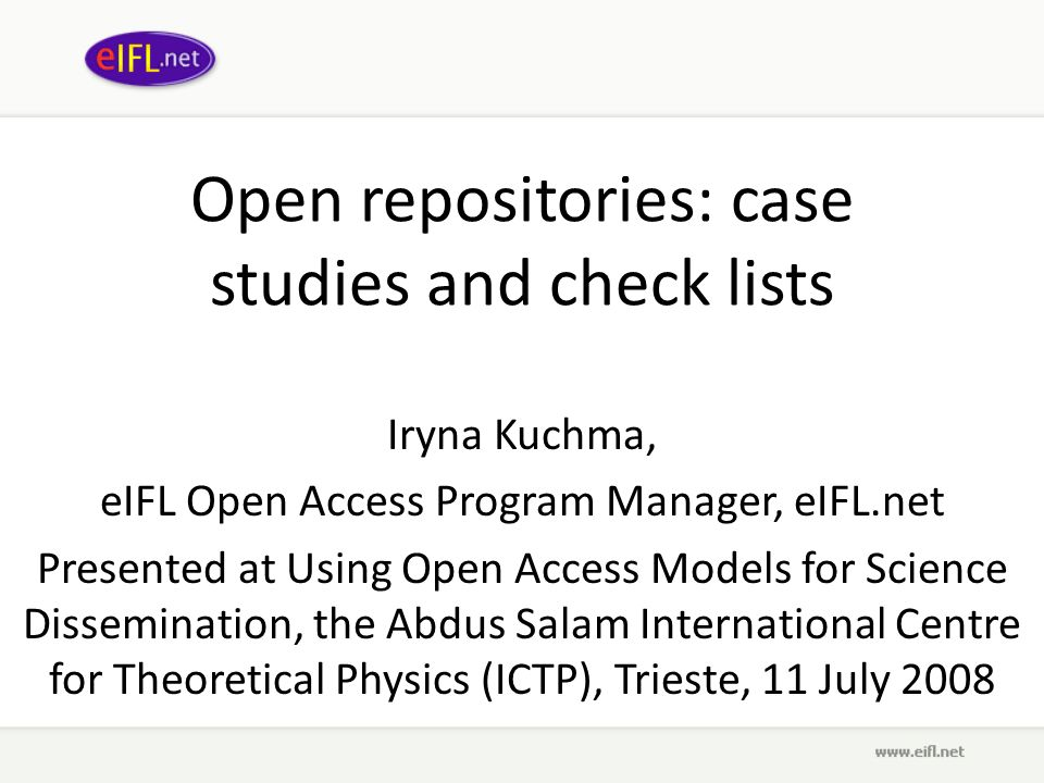 Open repositories: case studies and check lists Iryna Kuchma, eIFL Open Access Program Manager, eIFL.net Presented at Using Open Access Models for Science Dissemination, the Abdus Salam International Centre for Theoretical Physics (ICTP), Trieste, 11 July 2008