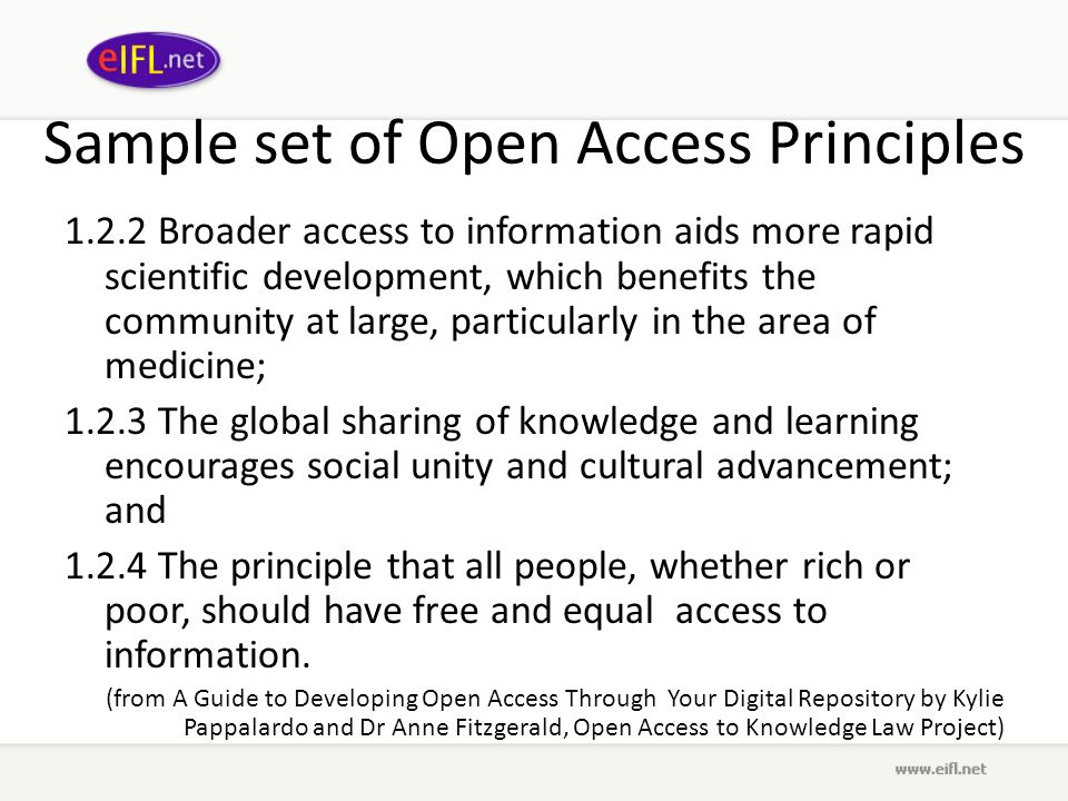 Sample set of Open Access Principles 1.2.2 Broader access to information aids more rapid scientific development, which benefits the community at large, particularly in the area of medicine; 1.2.3 The global sharing of knowledge and learning encourages social unity and cultural advancement; and 1.2.4 The principle that all people, whether rich or poor, should have free and equal access to information.