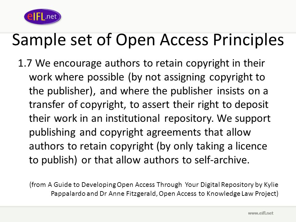 Sample set of Open Access Principles 1.7 We encourage authors to retain copyright in their work where possible (by not assigning copyright to the publisher), and where the publisher insists on a transfer of copyright, to assert their right to deposit their work in an institutional repository.