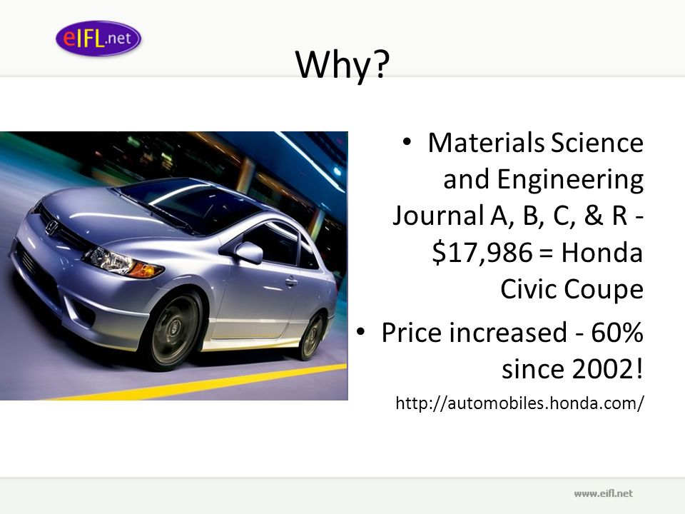 Why? Materials Science and Engineering Journal A, B, C, & R - $17,986 = Honda Civic Coupe Price increased - 60% since 2002! http://automobiles.honda.c