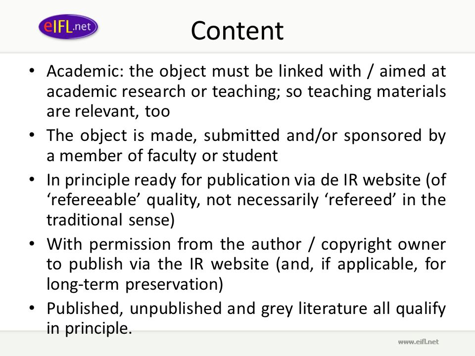Content Academic: the object must be linked with / aimed at academic research or teaching; so teaching materials are relevant, too The object is made, submitted and/or sponsored by a member of faculty or student In principle ready for publication via de IR website (of refereeable quality, not necessarily refereed in the traditional sense) With permission from the author / copyright owner to publish via the IR website (and, if applicable, for long-term preservation) Published, unpublished and grey literature all qualify in principle.