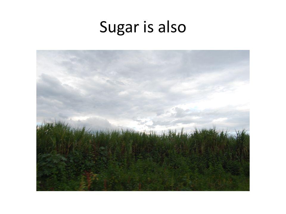 Sugar is also