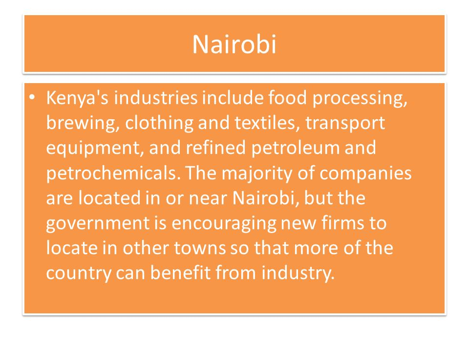 Nairobi Kenya s industries include food processing, brewing, clothing and textiles, transport equipment, and refined petroleum and petrochemicals.