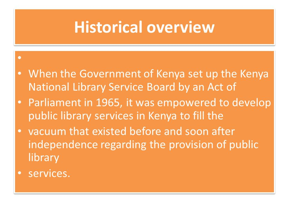Historical overview When the Government of Kenya set up the Kenya National Library Service Board by an Act of Parliament in 1965, it was empowered to develop public library services in Kenya to fill the vacuum that existed before and soon after independence regarding the provision of public library services.