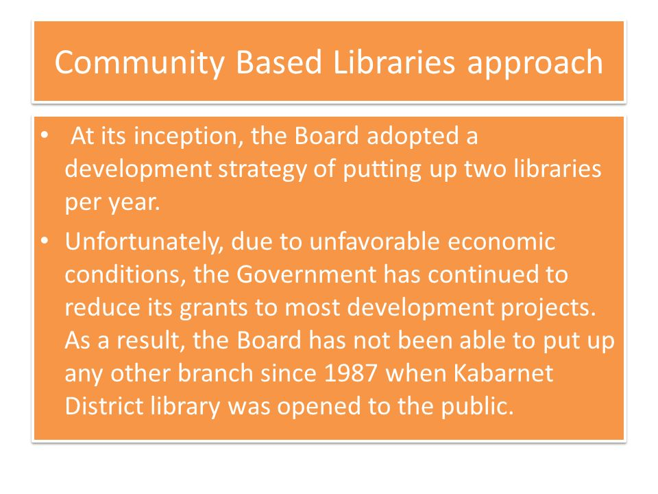 Community Based Libraries approach At its inception, the Board adopted a development strategy of putting up two libraries per year.