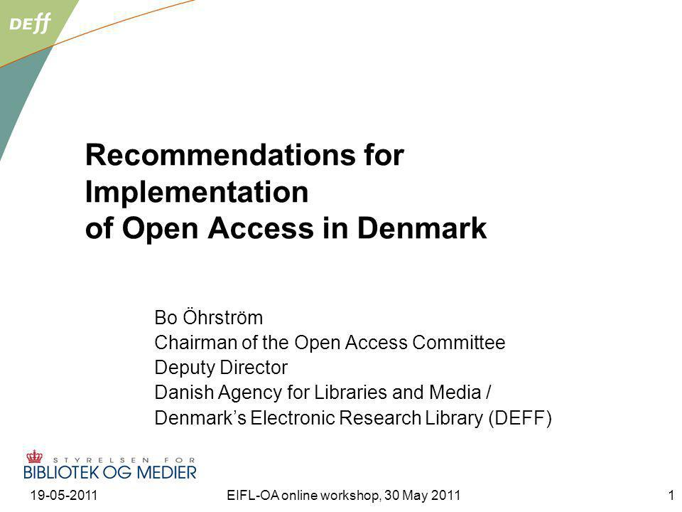 19-05-2011EIFL-OA online workshop, 30 May 20112 Contents Denmarks Electronic Research Library (DEFF) as a framework Open Access development and advocacy seen from DEFF Basic considerations in the Open Access Committee Open Access economy in Denmark Selected recommendations from the Open Access Committee