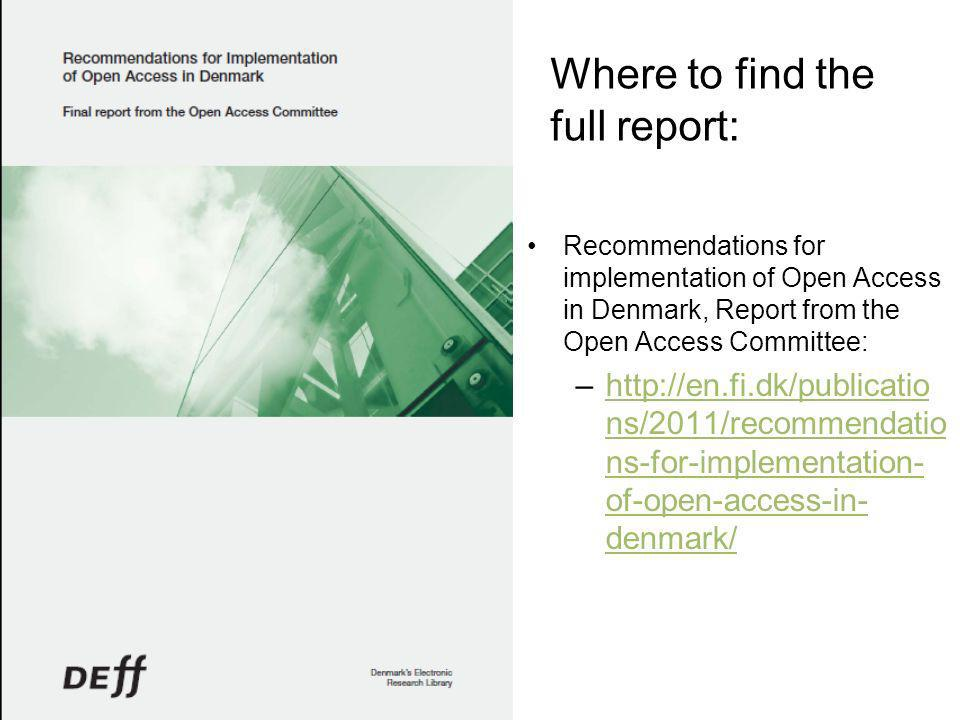 Where to find the full report: Recommendations for implementation of Open Access in Denmark, Report from the Open Access Committee: –http://en.fi.dk/publicatio ns/2011/recommendatio ns-for-implementation- of-open-access-in- denmark/http://en.fi.dk/publicatio ns/2011/recommendatio ns-for-implementation- of-open-access-in- denmark/