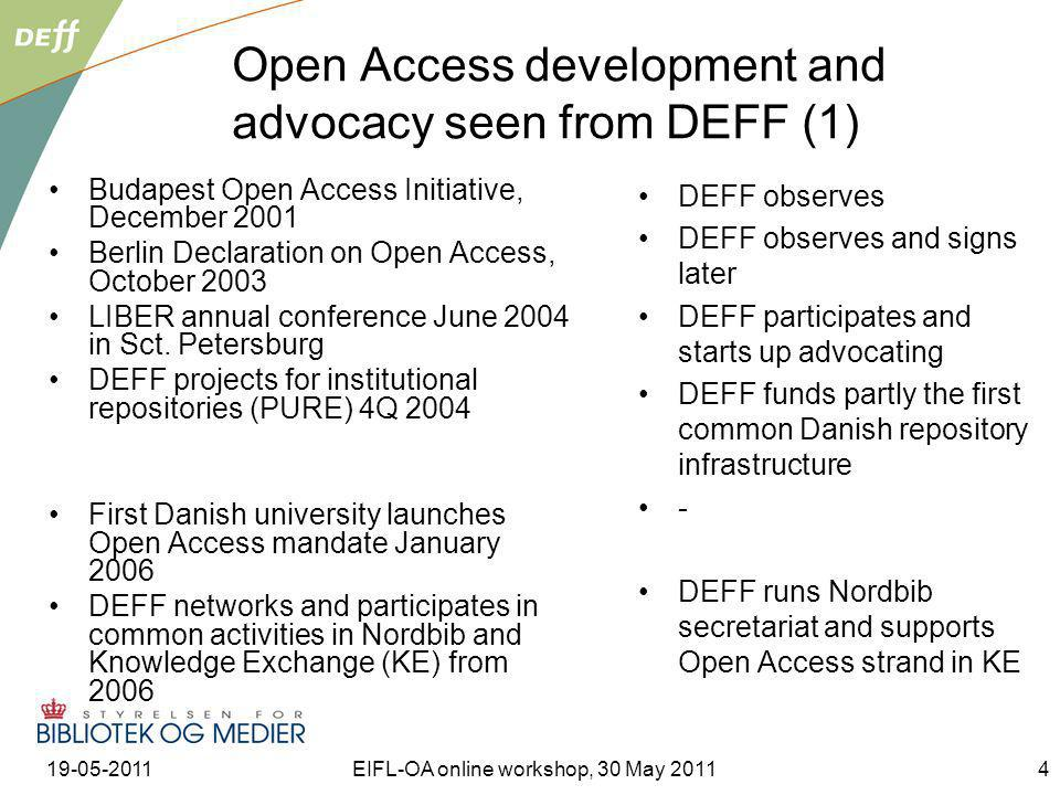 19-05-2011EIFL-OA online workshop, 30 May 20114 Open Access development and advocacy seen from DEFF (1) Budapest Open Access Initiative, December 2001 Berlin Declaration on Open Access, October 2003 LIBER annual conference June 2004 in Sct.