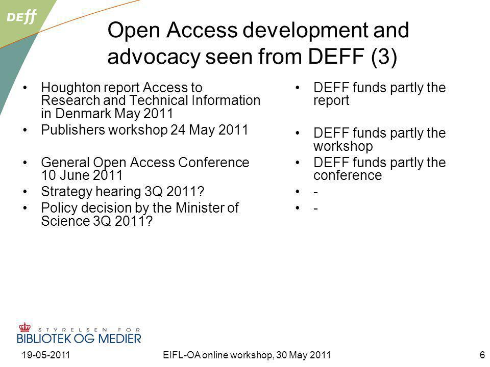 19-05-2011EIFL-OA online workshop, 30 May 20116 Open Access development and advocacy seen from DEFF (3) Houghton report Access to Research and Technical Information in Denmark May 2011 Publishers workshop 24 May 2011 General Open Access Conference 10 June 2011 Strategy hearing 3Q 2011.