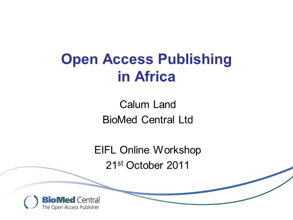 Open Access Publishing in Africa Calum Land BioMed Central Ltd EIFL Online Workshop 21 st October 2011