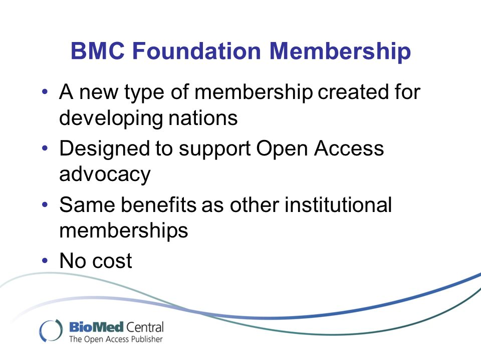 BMC Foundation Membership A new type of membership created for developing nations Designed to support Open Access advocacy Same benefits as other institutional memberships No cost