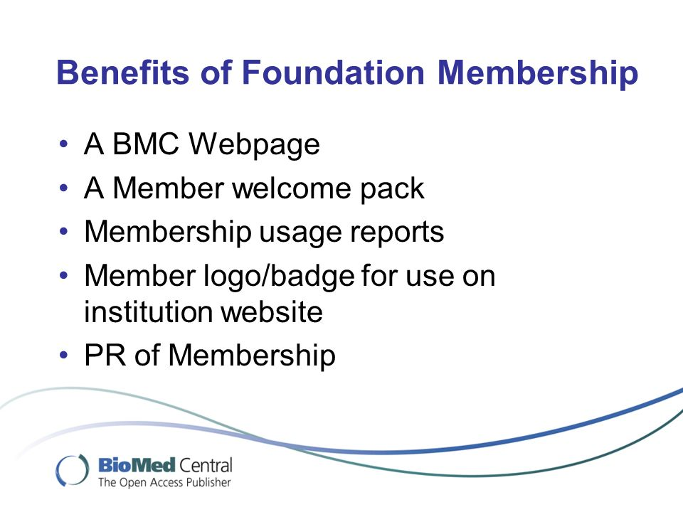 Benefits of Foundation Membership A BMC Webpage A Member welcome pack Membership usage reports Member logo/badge for use on institution website PR of Membership