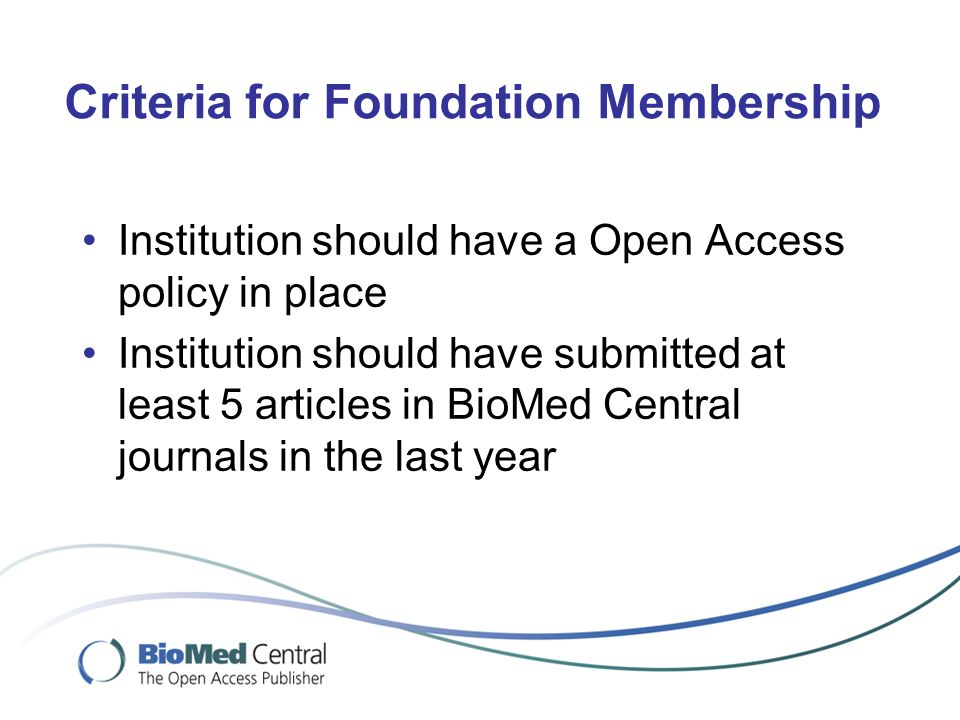 Criteria for Foundation Membership Institution should have a Open Access policy in place Institution should have submitted at least 5 articles in BioMed Central journals in the last year