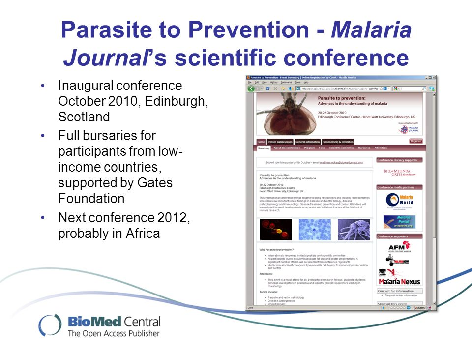 Parasite to Prevention - Malaria Journals scientific conference Inaugural conference October 2010, Edinburgh, Scotland Full bursaries for participants from low- income countries, supported by Gates Foundation Next conference 2012, probably in Africa