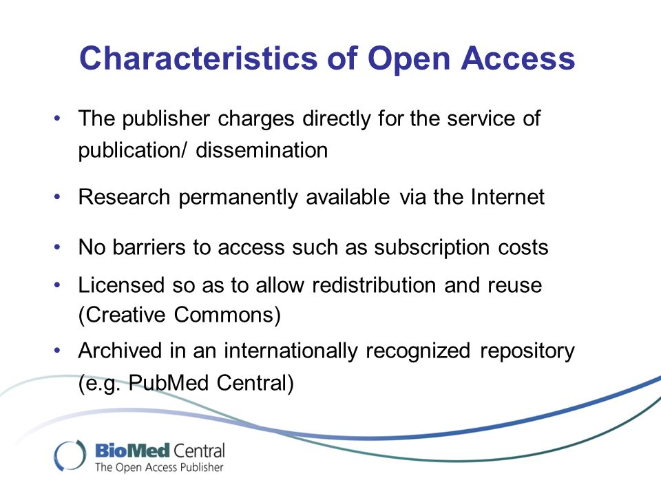 Characteristics of Open Access The publisher charges directly for the service of publication/ dissemination Research permanently available via the Internet No barriers to access such as subscription costs Licensed so as to allow redistribution and reuse (Creative Commons) Archived in an internationally recognized repository (e.g.