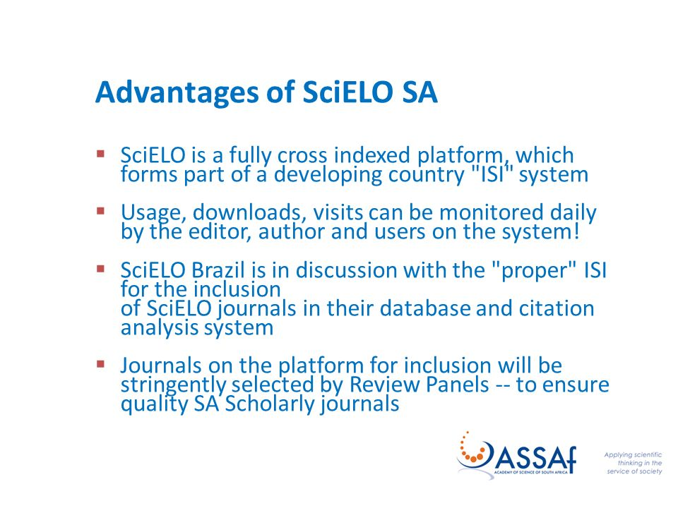Advantages of SciELO SA SciELO is a fully cross indexed platform, which forms part of a developing country ISI system Usage, downloads, visits can be monitored daily by the editor, author and users on the system.