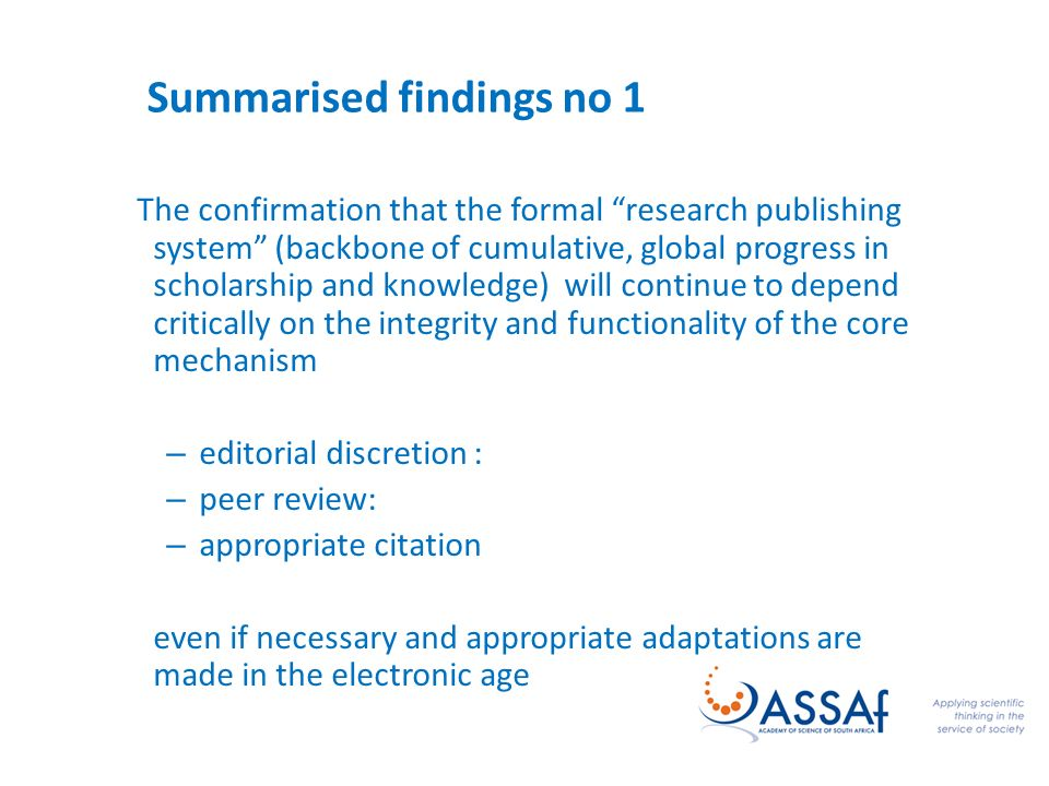 Summarised findings no 1 The confirmation that the formal research publishing system (backbone of cumulative, global progress in scholarship and knowledge) will continue to depend critically on the integrity and functionality of the core mechanism – editorial discretion : – peer review: – appropriate citation even if necessary and appropriate adaptations are made in the electronic age
