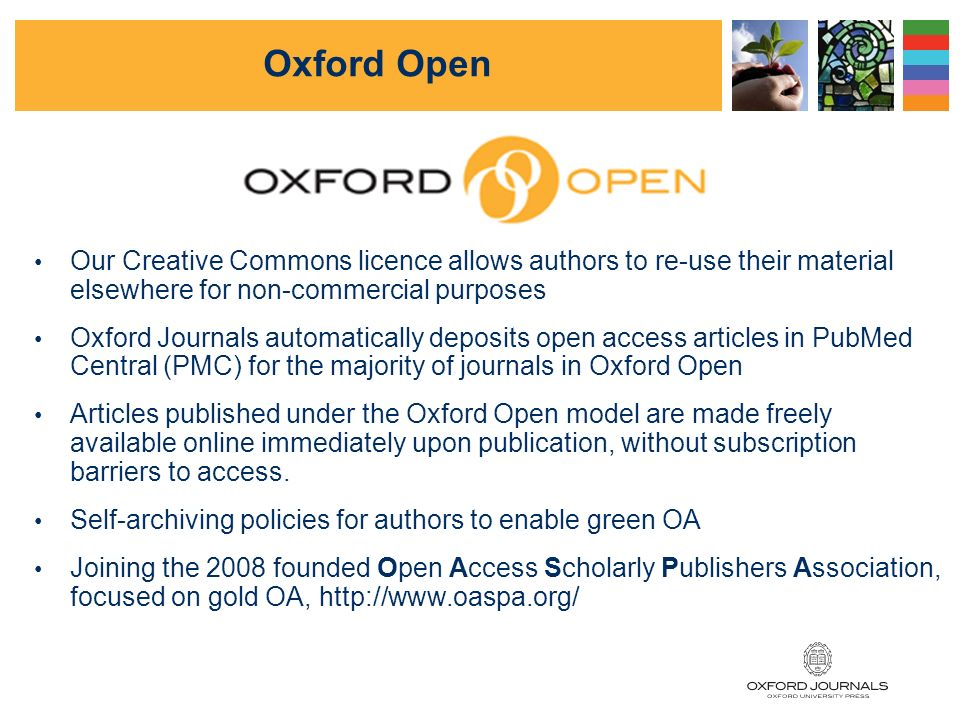 Oxford Open The OA brand for Oxford Journals Six fully OA titles including NAR (Nucleic Acids Research) Optional (hybrid) OA for ~93 more journals Mixed funding sources, but mainly author charges Reduced author charges for authors in developing countries Editorial decisions kept firmly separate from author charge/OA decisions