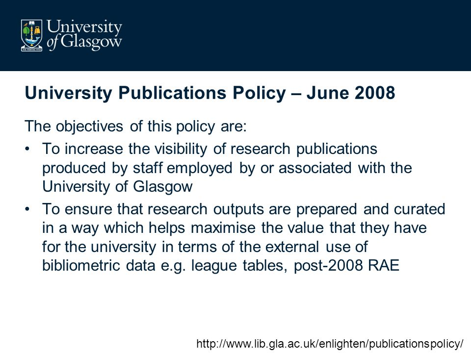 University Publications Policy – June 2008 The objectives of this policy are: To increase the visibility of research publications produced by staff employed by or associated with the University of Glasgow To ensure that research outputs are prepared and curated in a way which helps maximise the value that they have for the university in terms of the external use of bibliometric data e.g.