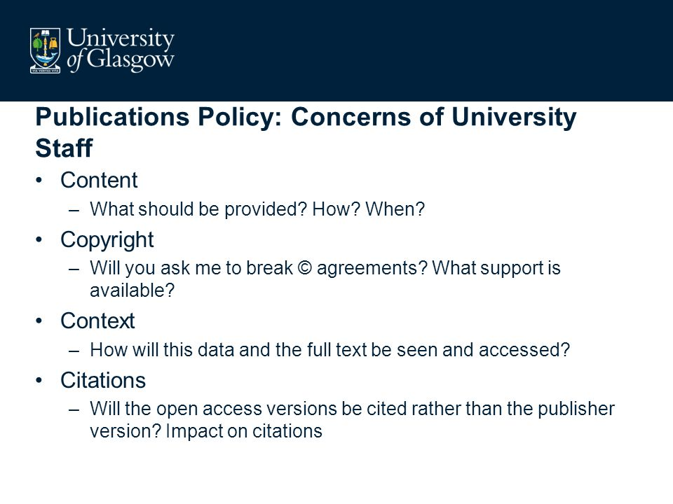 Publications Policy: Concerns of University Staff Content –What should be provided? How? When? Copyright –Will you ask me to break © agreements? What