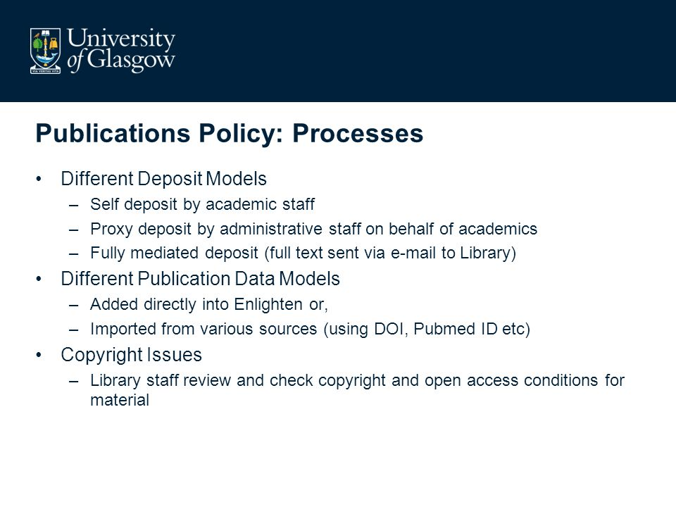Publications Policy: Processes Different Deposit Models –Self deposit by academic staff –Proxy deposit by administrative staff on behalf of academics –Fully mediated deposit (full text sent via  to Library) Different Publication Data Models –Added directly into Enlighten or, –Imported from various sources (using DOI, Pubmed ID etc) Copyright Issues –Library staff review and check copyright and open access conditions for material