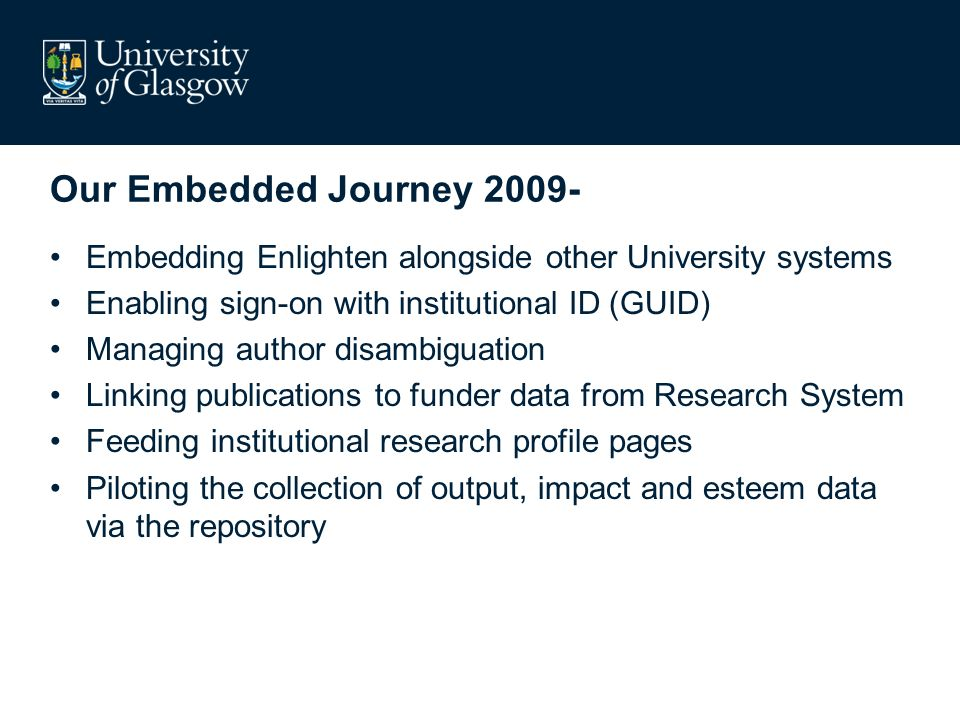 Embedding (and integrating) is about… Being stitched into the fabric of the institution –Culturally, Technically,Holistically Adding Value [for the] –Researcher, Funder(s), Institution, UK Plc Re-use –REF, Research Profiles, Interoperability, crosswalks and metadata schema Reducing Duplication –Ingest, workflows, reporting Exploiting new opportunities –Data mining, business intelligence, KPIs, Analytics, stickiness, visibility
