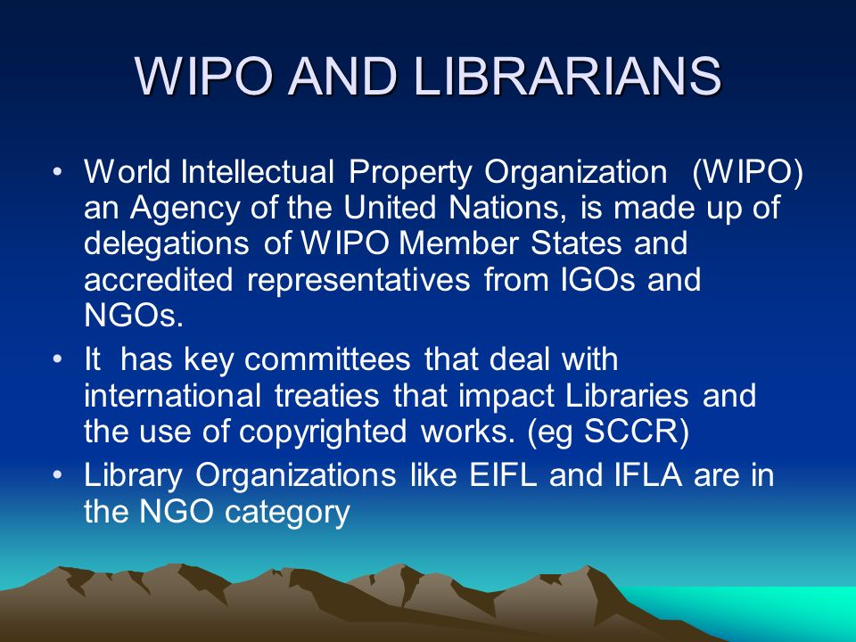 WIPO AND LIBRARIANS World Intellectual Property Organization (WIPO) an Agency of the United Nations, is made up of delegations of WIPO Member States and accredited representatives from IGOs and NGOs.