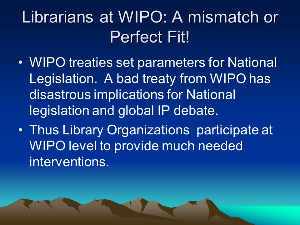 Librarians at WIPO: A mismatch or Perfect Fit! WIPO treaties set parameters for National Legislation. A bad treaty from WIPO has disastrous implicatio