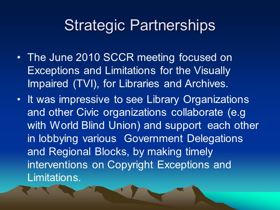 Strategic Partnerships The June 2010 SCCR meeting focused on Exceptions and Limitations for the Visually Impaired (TVI), for Libraries and Archives. I