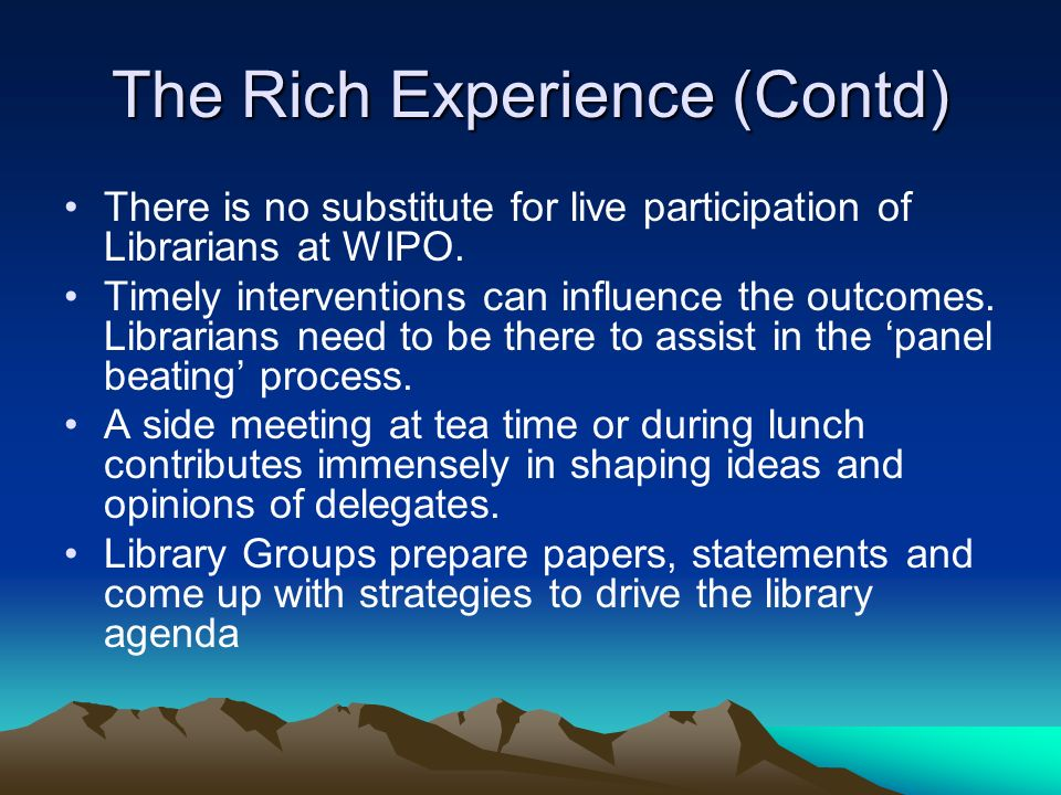 The Rich Experience (Contd) There is no substitute for live participation of Librarians at WIPO. Timely interventions can influence the outcomes. Libr