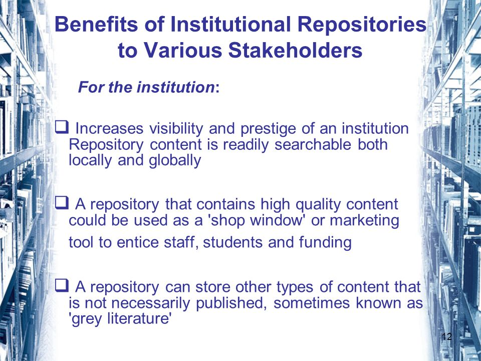12 Benefits of Institutional Repositories to Various Stakeholders For the institution: Increases visibility and prestige of an institution Repository content is readily searchable both locally and globally A repository that contains high quality content could be used as a shop window or marketing tool to entice staff, students and funding A repository can store other types of content that is not necessarily published, sometimes known as grey literature