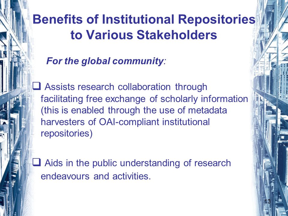 13 Benefits of Institutional Repositories to Various Stakeholders For the global community: Assists research collaboration through facilitating free exchange of scholarly information (this is enabled through the use of metadata harvesters of OAI-compliant institutional repositories) Aids in the public understanding of research endeavours and activities.