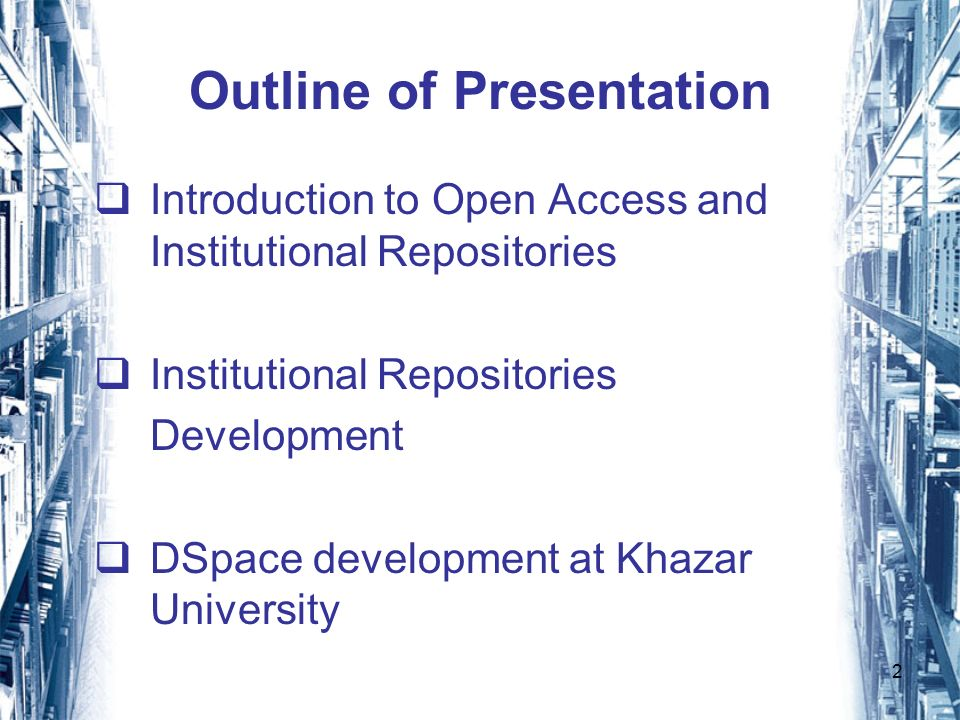 2 Outline of Presentation Introduction to Open Access and Institutional Repositories Institutional Repositories Development DSpace development at Khazar University