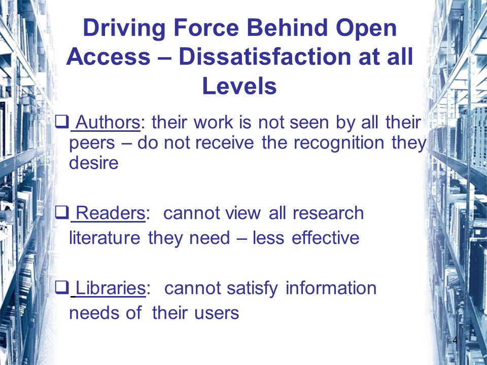 4 Driving Force Behind Open Access – Dissatisfaction at all Levels Authors: their work is not seen by all their peers – do not receive the recognition they desire Readers: cannot view all research literature they need – less effective Libraries: cannot satisfy information needs of their users