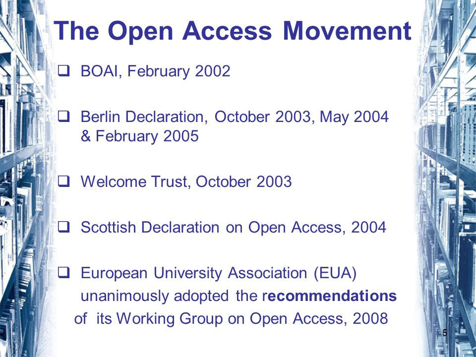 5 The Open Access Movement BOAI, February 2002 Berlin Declaration, October 2003, May 2004 & February 2005 Welcome Trust, October 2003 Scottish Declaration on Open Access, 2004 European University Association (EUA) unanimously adopted the recommendations of its Working Group on Open Access, 2008