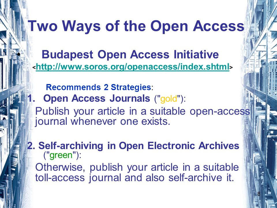 8 Two Ways of the Open Access Budapest Open Access Initiative http://www.soros.org/openaccess/index.shtml Recommends 2 Strategies: 1.Open Access Journals ( gold ): Publish your article in a suitable open-access journal whenever one exists.