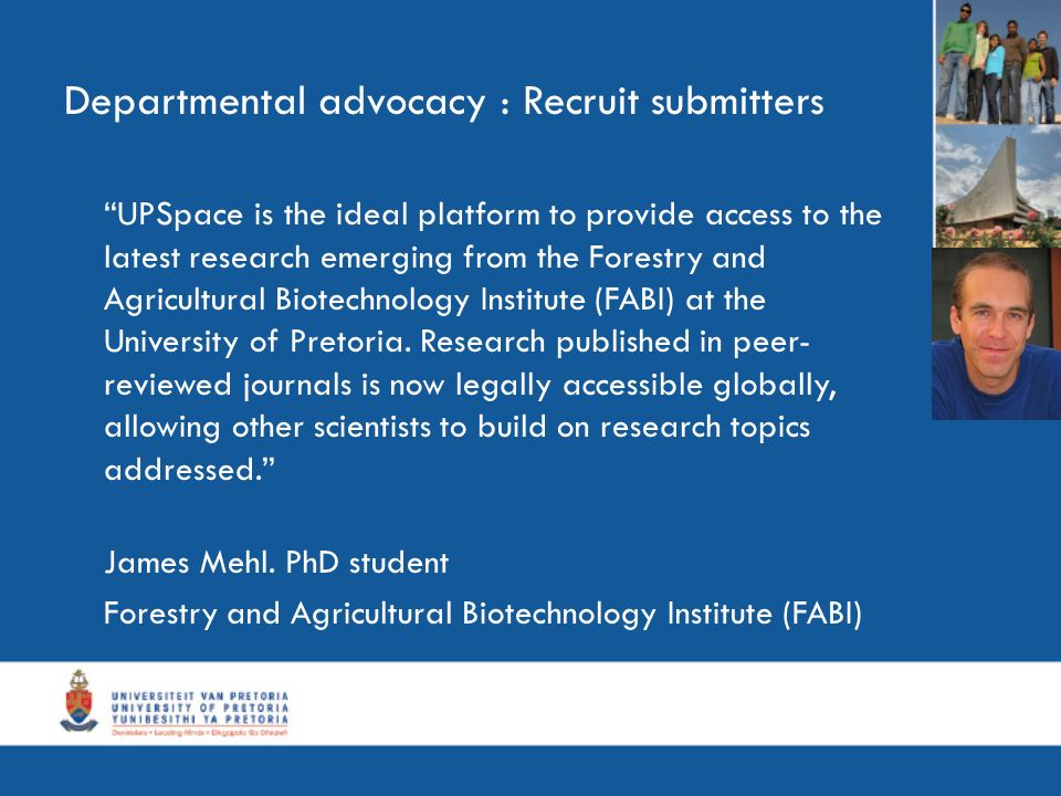 Departmental advocacy : Recruit submitters UPSpace is the ideal platform to provide access to the latest research emerging from the Forestry and Agricultural Biotechnology Institute (FABI) at the University of Pretoria.