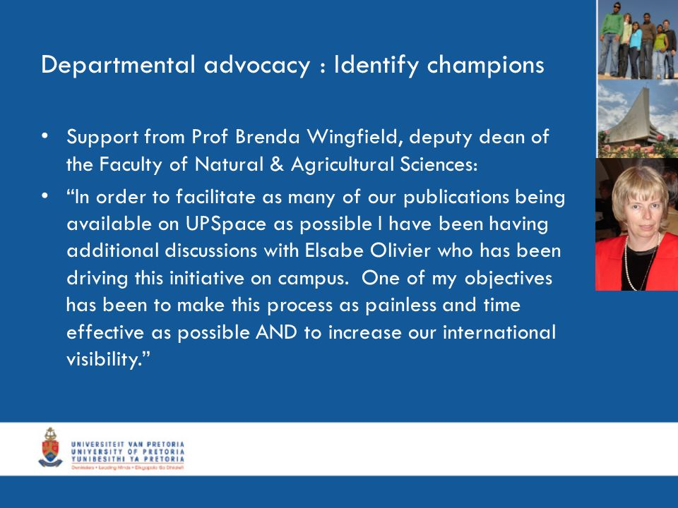 Departmental advocacy : Identify champions Support from Prof Brenda Wingfield, deputy dean of the Faculty of Natural & Agricultural Sciences: In order to facilitate as many of our publications being available on UPSpace as possible I have been having additional discussions with Elsabe Olivier who has been driving this initiative on campus.