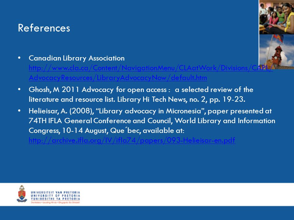 References Canadian Library Association   AdvocacyResources/LibraryAdvocacyNow/default.htm   AdvocacyResources/LibraryAdvocacyNow/default.htm Ghosh, M 2011 Advocacy for open access : a selected review of the literature and resource list.