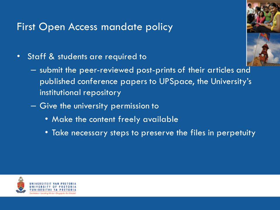 First Open Access mandate policy Staff & students are required to – submit the peer-reviewed post-prints of their articles and published conference papers to UPSpace, the Universitys institutional repository – Give the university permission to Make the content freely available Take necessary steps to preserve the files in perpetuity
