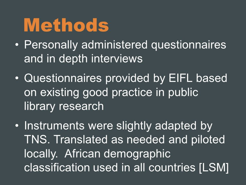 Methods Personally administered questionnaires and in depth interviews Questionnaires provided by EIFL based on existing good practice in public library research Instruments were slightly adapted by TNS.