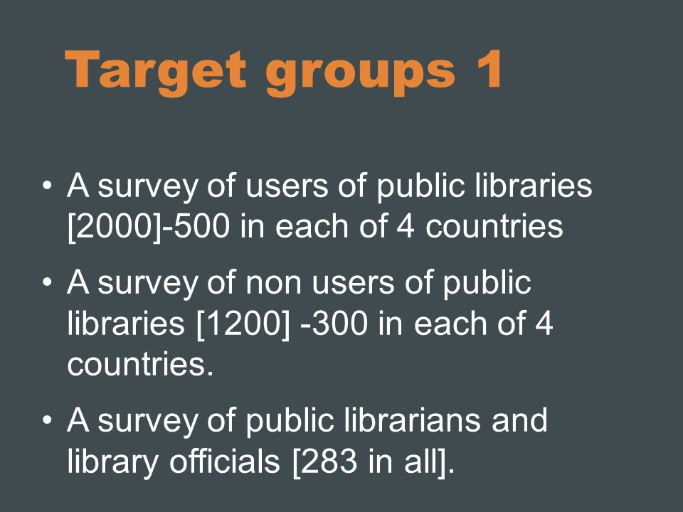 Target groups 1 A survey of users of public libraries [2000]-500 in each of 4 countries A survey of non users of public libraries [1200] -300 in each of 4 countries.
