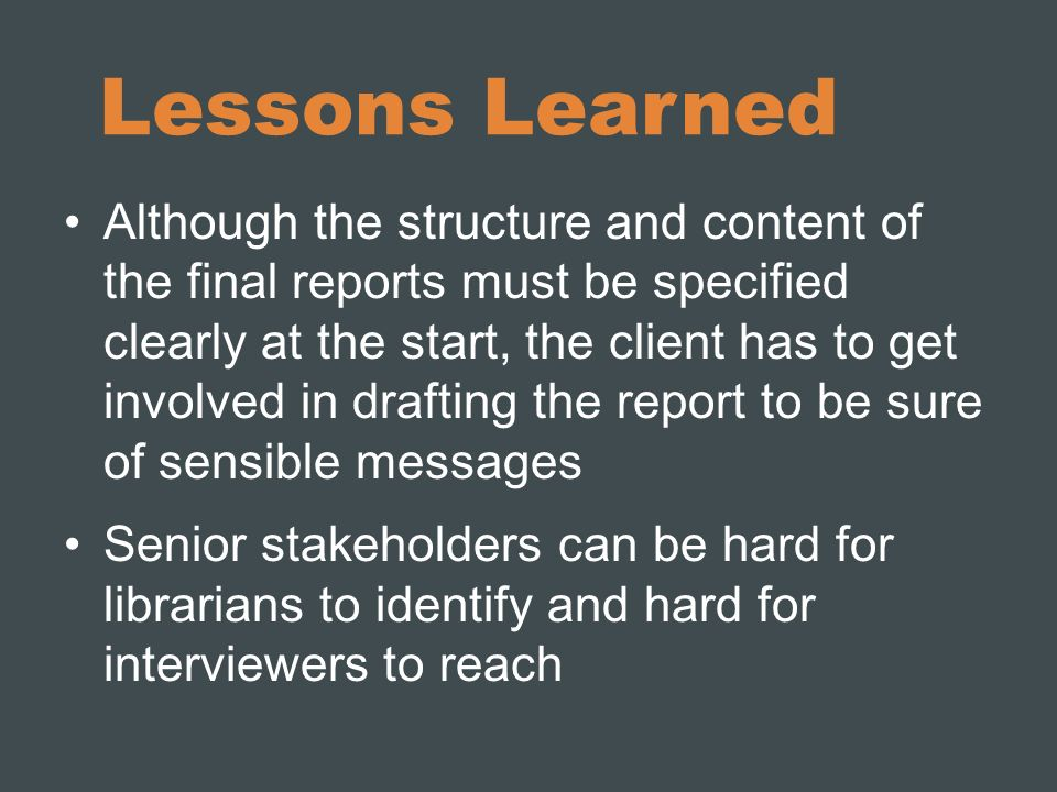Lessons Learned Although the structure and content of the final reports must be specified clearly at the start, the client has to get involved in drafting the report to be sure of sensible messages Senior stakeholders can be hard for librarians to identify and hard for interviewers to reach