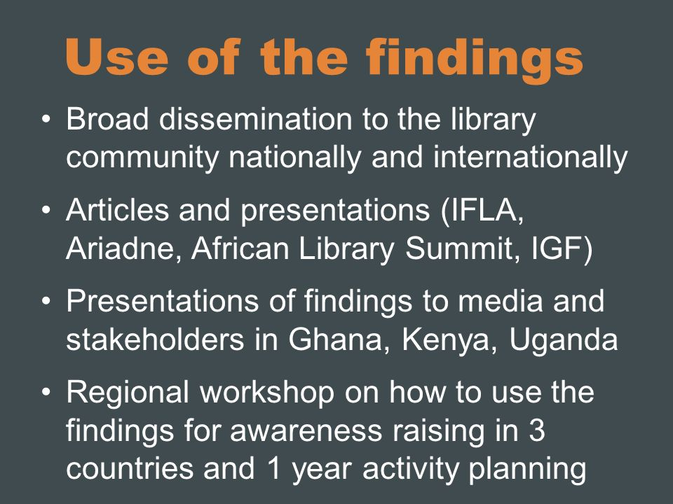 Use of the findings Broad dissemination to the library community nationally and internationally Articles and presentations (IFLA, Ariadne, African Library Summit, IGF) Presentations of findings to media and stakeholders in Ghana, Kenya, Uganda Regional workshop on how to use the findings for awareness raising in 3 countries and 1 year activity planning