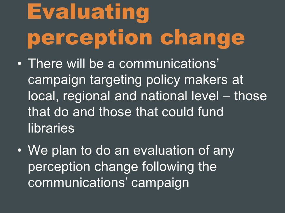 Evaluating perception change There will be a communications campaign targeting policy makers at local, regional and national level – those that do and