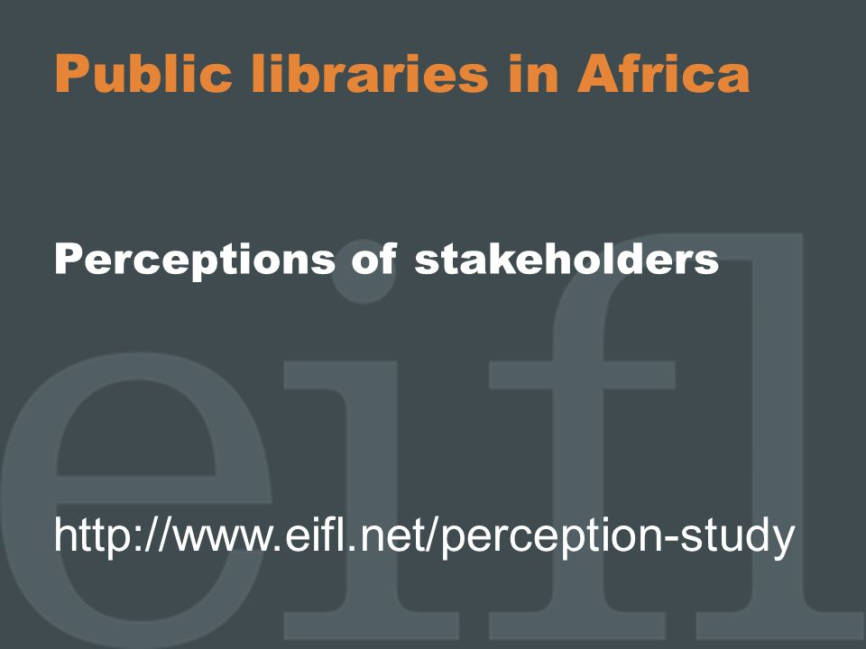 Public libraries in Africa Perceptions of stakeholders http://www.eifl.net/perception-study