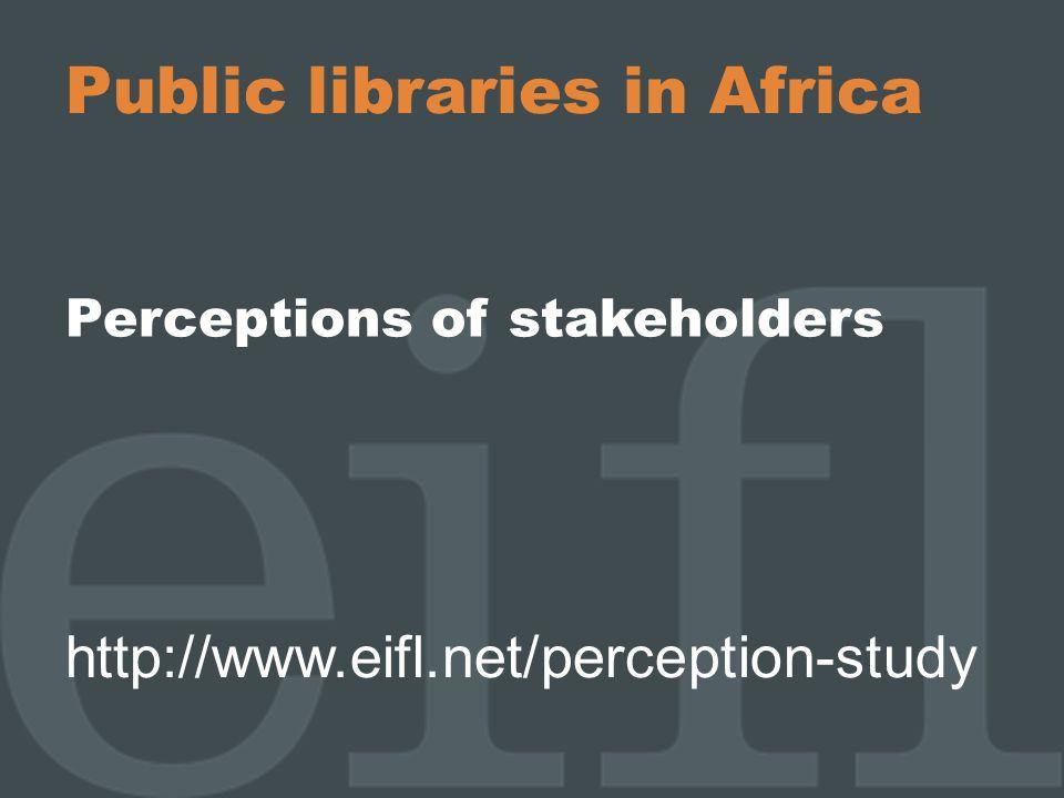 Public libraries in Africa Perceptions of stakeholders http://www.eifl.net/perception-study